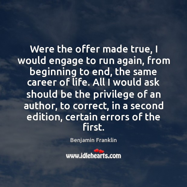 Were the offer made true, I would engage to run again, from Benjamin Franklin Picture Quote