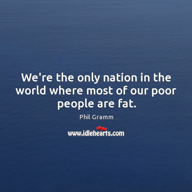 We're the only nation in the world where most of our poor people are fat. Image