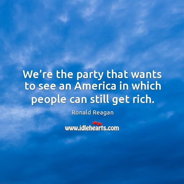 Image, We're the party that wants to see an America in which people can still get rich.