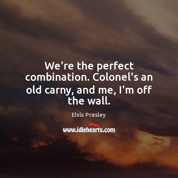 We're the perfect combination. Colonel's an old carny, and me, I'm off the wall. Image