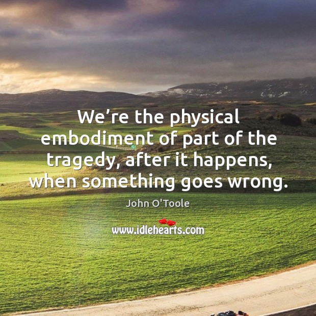 We're the physical embodiment of part of the tragedy, after it happens, when something goes wrong. Image
