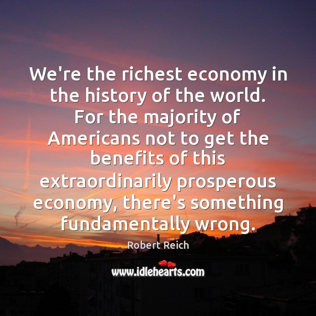 Image, We're the richest economy in the history of the world. For the