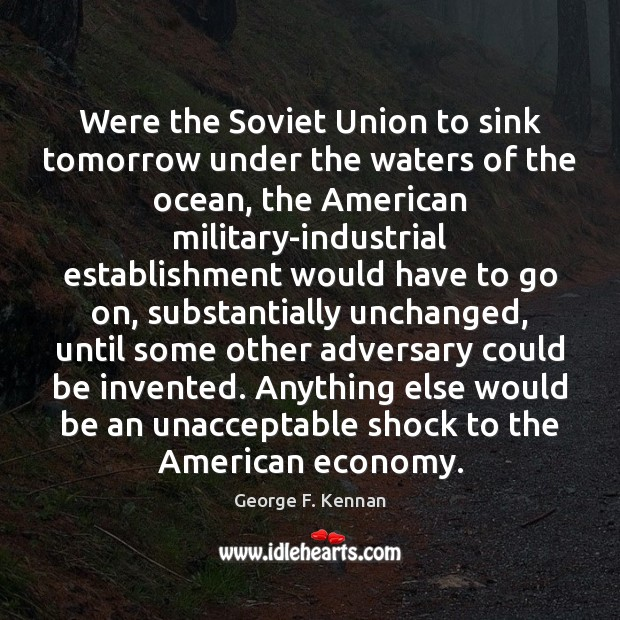 Were the Soviet Union to sink tomorrow under the waters of the George F. Kennan Picture Quote