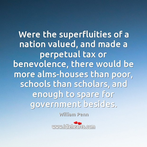Were the superfluities of a nation valued, and made a perpetual tax William Penn Picture Quote