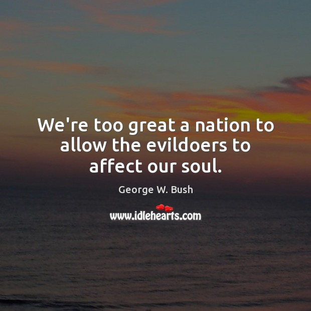 Image, We're too great a nation to allow the evildoers to affect our soul.