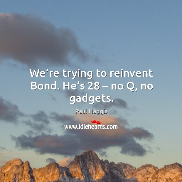 We're trying to reinvent bond. He's 28 – no q, no gadgets. Image