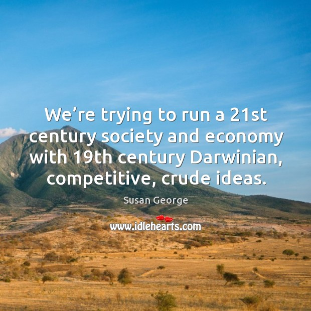 We're trying to run a 21st century society and economy with 19th century darwinian, competitive, crude ideas. Image
