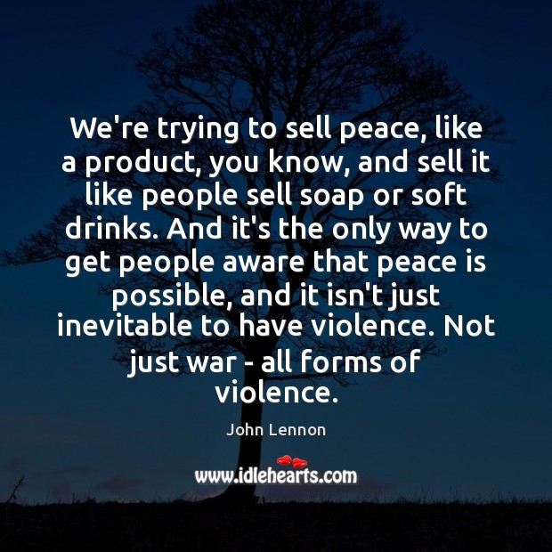 We're trying to sell peace, like a product, you know, and sell John Lennon Picture Quote
