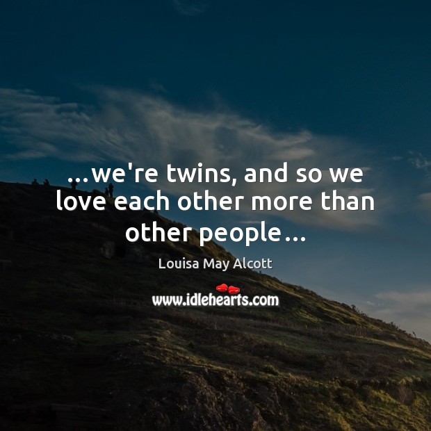 Image, …we're twins, and so we love each other more than other people…