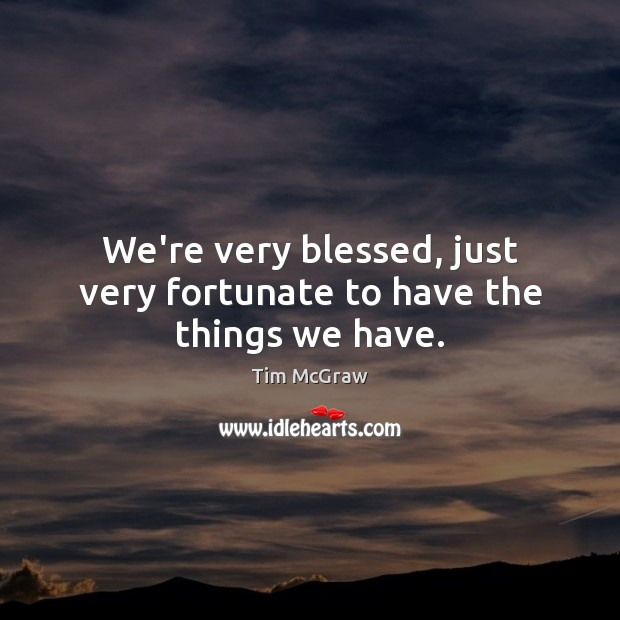 We're very blessed, just very fortunate to have the things we have. Tim McGraw Picture Quote