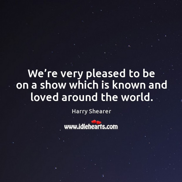 We're very pleased to be on a show which is known and loved around the world. Harry Shearer Picture Quote