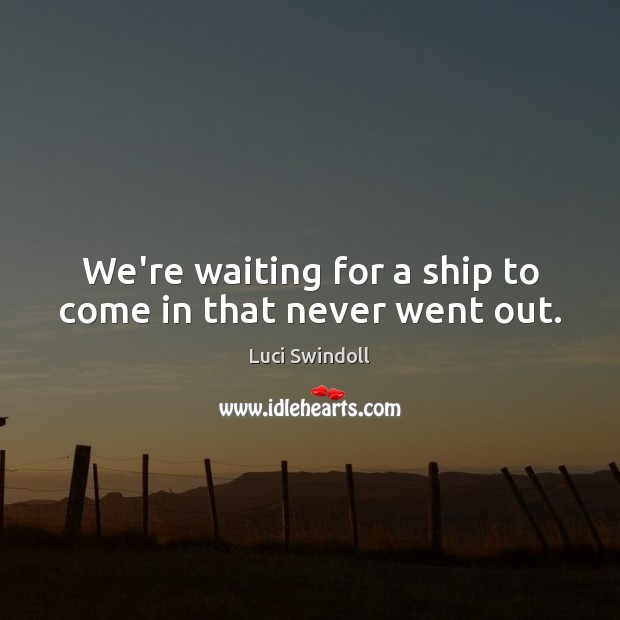 We're waiting for a ship to come in that never went out. Image