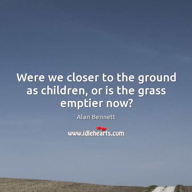 Were we closer to the ground as children, or is the grass emptier now? Image
