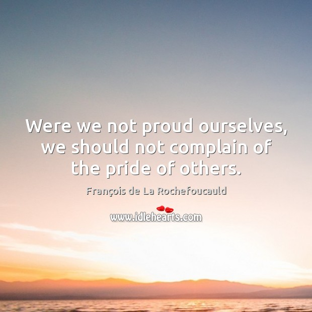 Were we not proud ourselves, we should not complain of the pride of others. Image