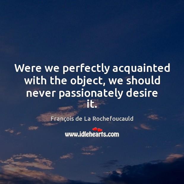 Were we perfectly acquainted with the object, we should never passionately desire it. François de La Rochefoucauld Picture Quote