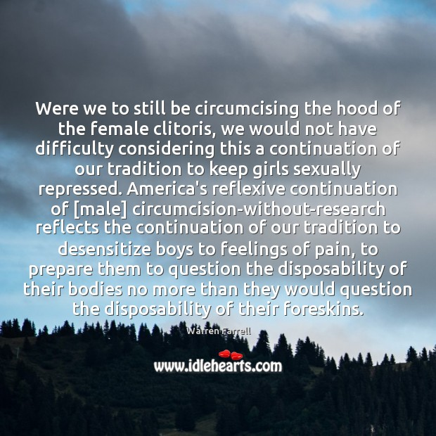 Were we to still be circumcising the hood of the female clitoris, Warren Farrell Picture Quote