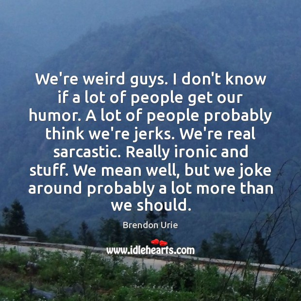 We're weird guys. I don't know if a lot of people get Sarcastic Quotes Image