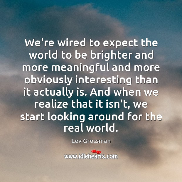 We're wired to expect the world to be brighter and more meaningful Lev Grossman Picture Quote