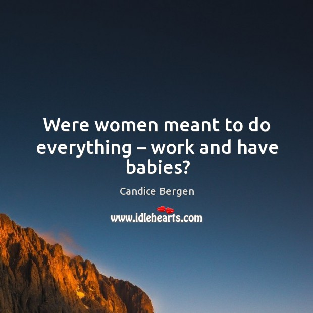 Were women meant to do everything – work and have babies? Candice Bergen Picture Quote