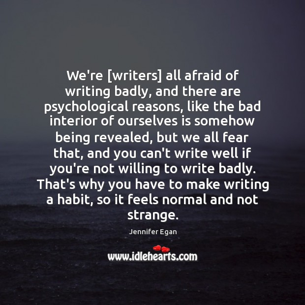 We're [writers] all afraid of writing badly, and there are psychological reasons, Jennifer Egan Picture Quote