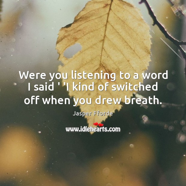 Image, Were you listening to a word I said ' 'I kind of switched off when you drew breath.