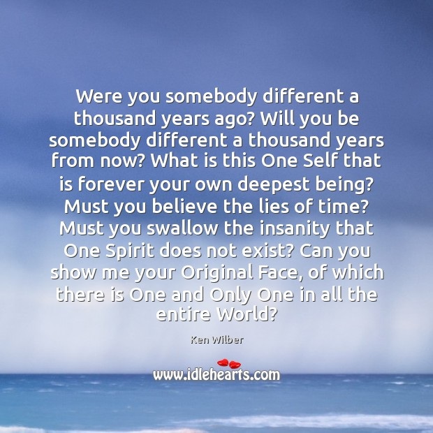 Were you somebody different a thousand years ago? Will you be somebody Ken Wilber Picture Quote