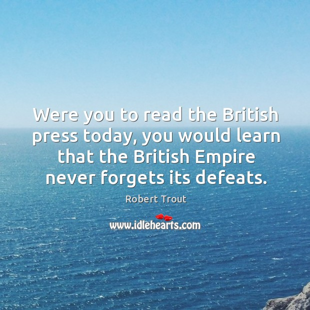 Image, Were you to read the british press today, you would learn that the british empire never forgets its defeats.