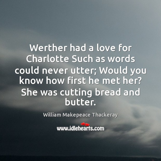 Werther had a love for Charlotte Such as words could never utter; William Makepeace Thackeray Picture Quote