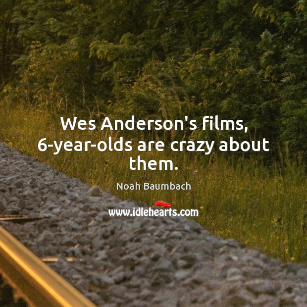 Wes Anderson's films, 6-year-olds are crazy about them. Noah Baumbach Picture Quote