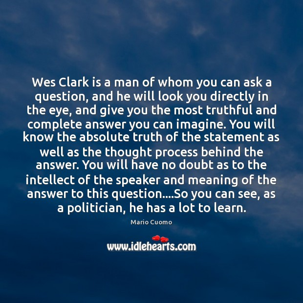 Wes Clark is a man of whom you can ask a question, Mario Cuomo Picture Quote