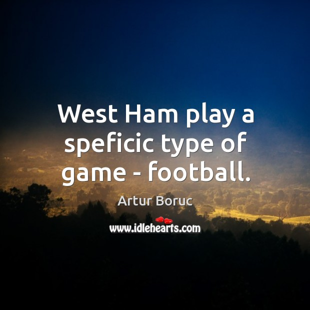 Image, West Ham play a speficic type of game – football.
