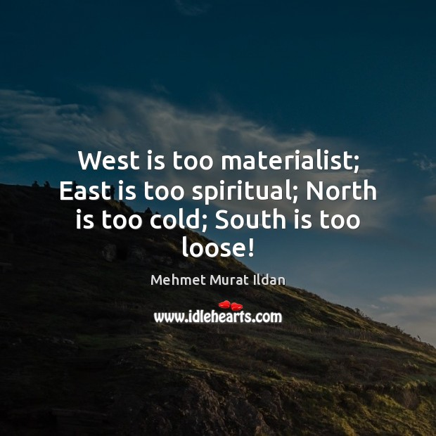Image, West is too materialist; East is too spiritual; North is too cold; South is too loose!