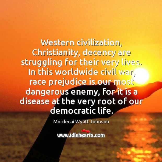 Western civilization, christianity, decency are struggling for their very lives. Mordecai Wyatt Johnson Picture Quote