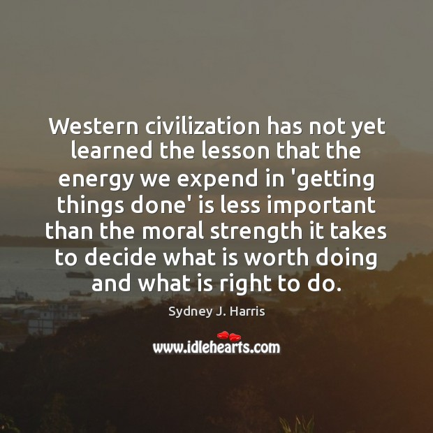 Western civilization has not yet learned the lesson that the energy we Sydney J. Harris Picture Quote