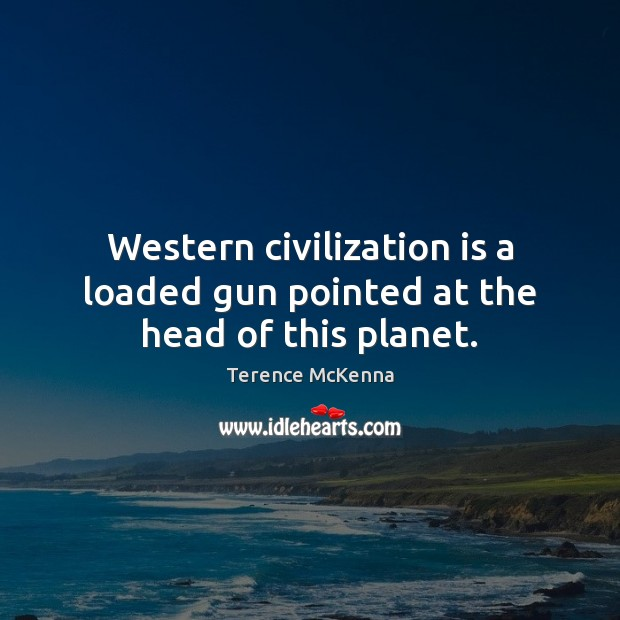Western civilization is a loaded gun pointed at the head of this planet. Terence McKenna Picture Quote