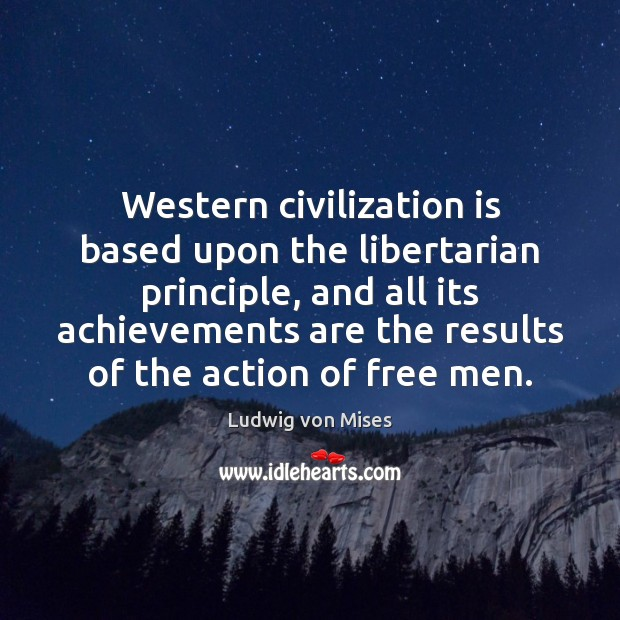 Western civilization is based upon the libertarian principle, and all its achievements Ludwig von Mises Picture Quote