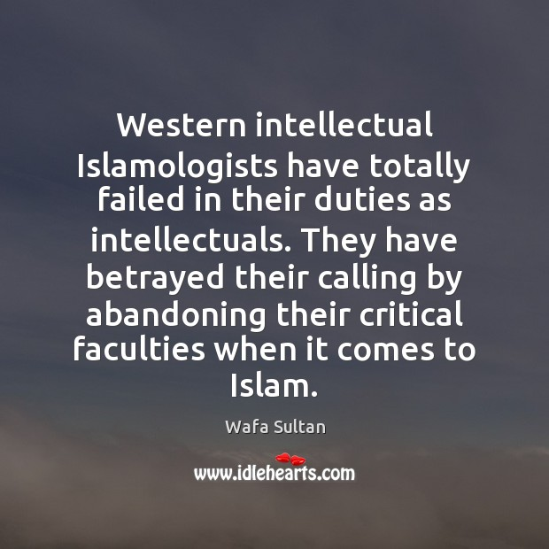 Western intellectual Islamologists have totally failed in their duties as intellectuals. They Wafa Sultan Picture Quote