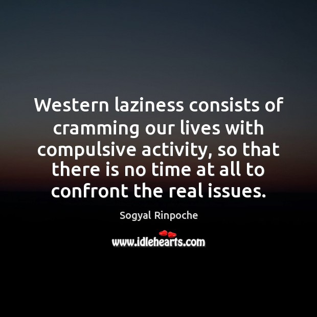 Western laziness consists of cramming our lives with compulsive activity, so that Sogyal Rinpoche Picture Quote