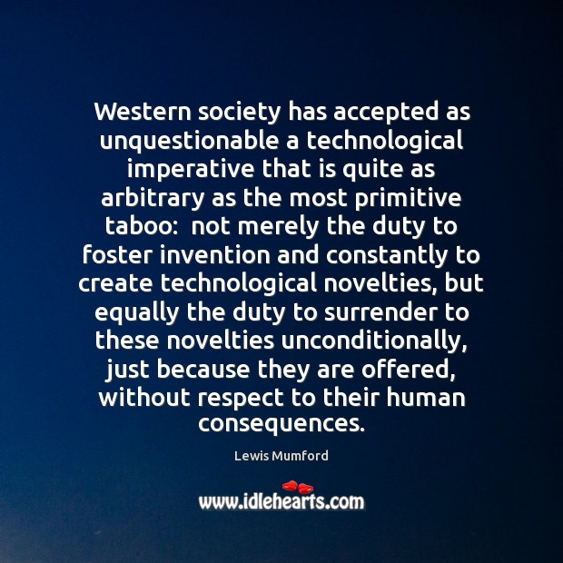 Lewis Mumford Picture Quote image saying: Western society has accepted as unquestionable a technological imperative that is quite