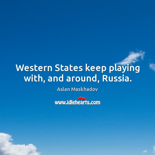 Image, Western states keep playing with, and around, russia.