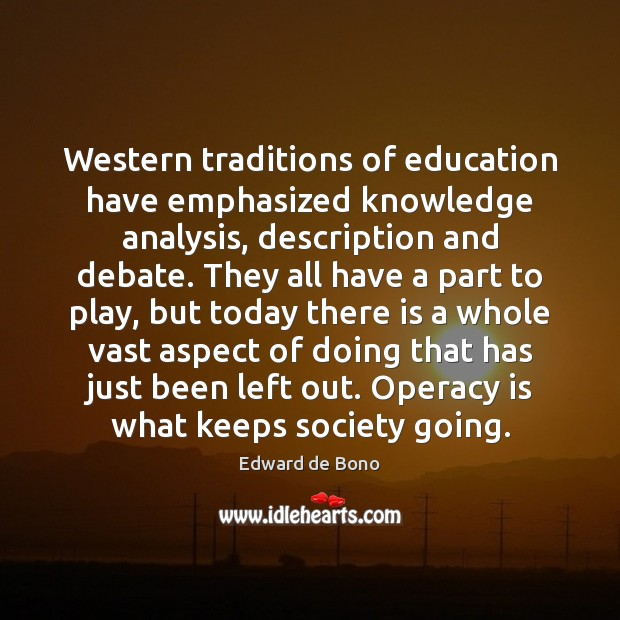 Western traditions of education have emphasized knowledge analysis, description and debate. They Edward de Bono Picture Quote