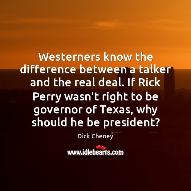 Westerners know the difference between a talker and the real deal. If Dick Cheney Picture Quote