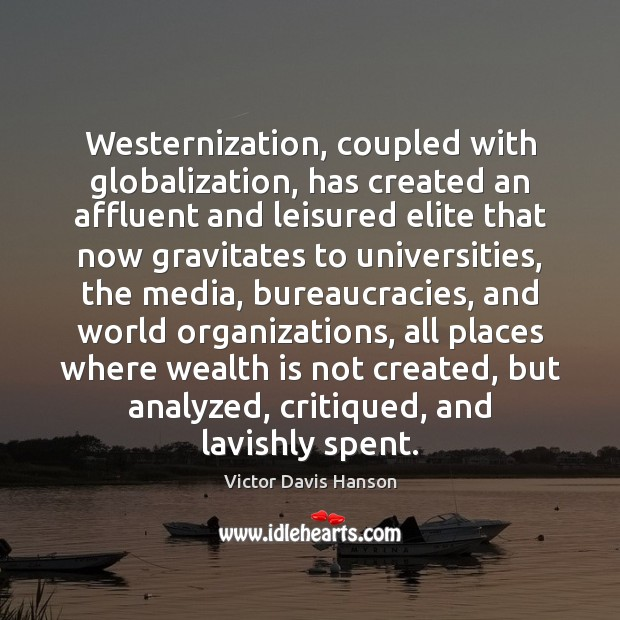 Westernization, coupled with globalization, has created an affluent and leisured elite that Victor Davis Hanson Picture Quote