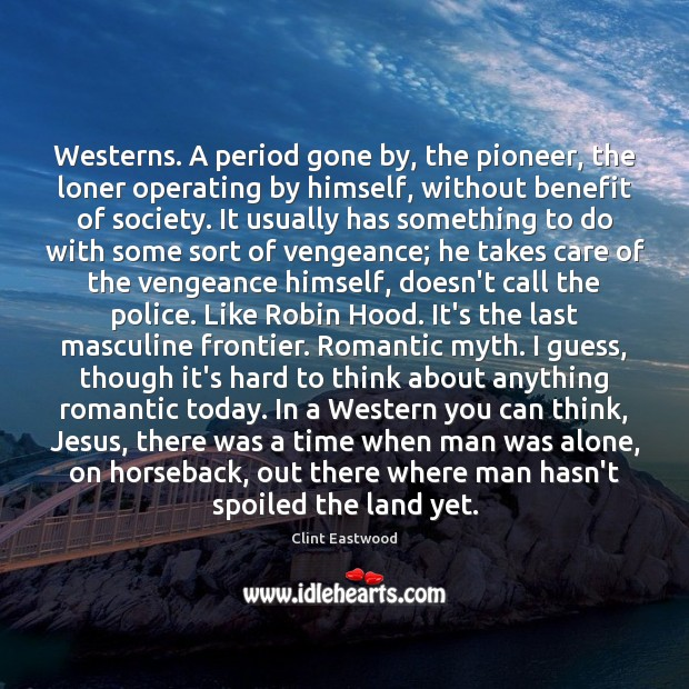 Westerns. A period gone by, the pioneer, the loner operating by himself, Clint Eastwood Picture Quote