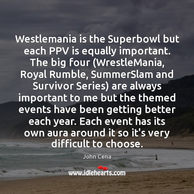Westlemania is the Superbowl but each PPV is equally important. The big John Cena Picture Quote
