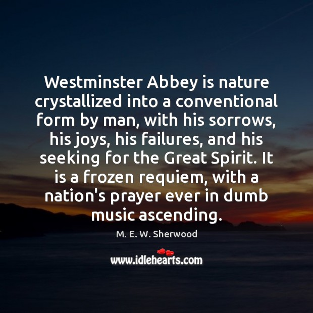 Westminster Abbey is nature crystallized into a conventional form by man, with M. E. W. Sherwood Picture Quote