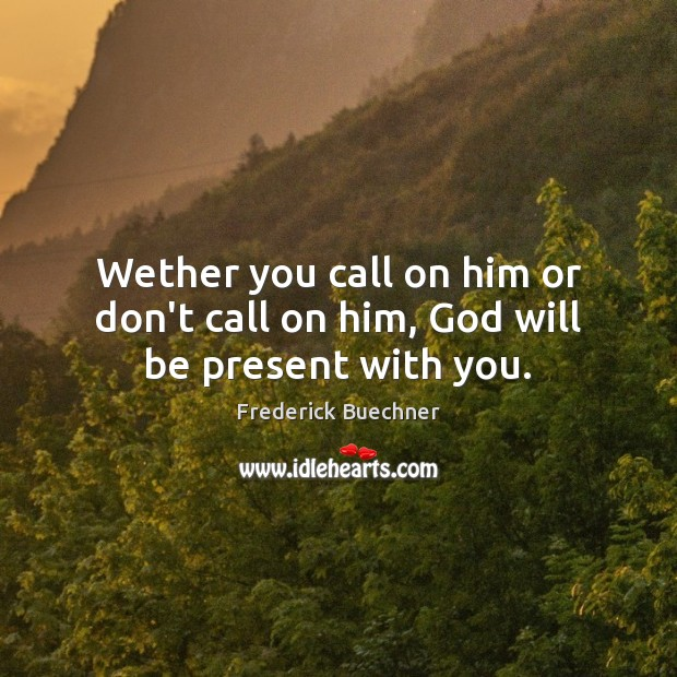 Wether you call on him or don't call on him, God will be present with you. Frederick Buechner Picture Quote