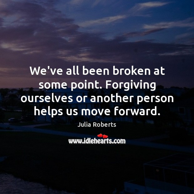 We've all been broken at some point. Forgiving ourselves or another person Julia Roberts Picture Quote