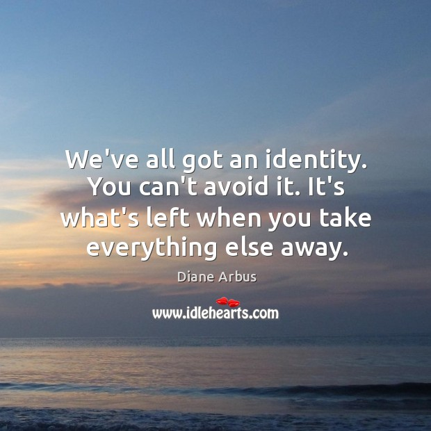 We've all got an identity. You can't avoid it. It's what's left Image