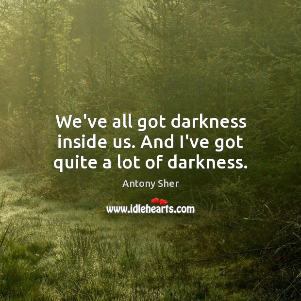 We've all got darkness inside us. And I've got quite a lot of darkness. Image